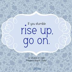 If you stumble rise up, go on. -Pres. Boyd K. Packer from his book In Wisdom & Order #LDS
