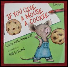http://www.amazon.com/If-You-Give-Mouse-Cookie/dp/0060245867/ref=sr_1_1?ie=UTF8&qid=1383399578&sr=8-1&keywords=if+you+give+a+mouse+a+cookie