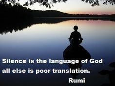 silence is the language of God, all else is poor translation. Molavi (a. k. a. Rumi)