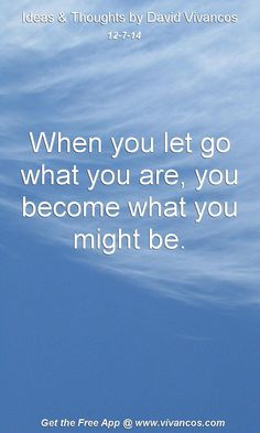 "December 7th 2014 Idea, ""When you let go what you are, you become what you might be."" https://www.youtube.com/watch?v=VtmGnPL5rh8"