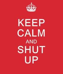 Keep Calm and Shut Up