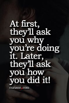 At First they'll ask you why you're doing it. Later, they'll ask you how you did it!