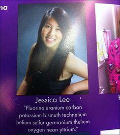 Its a jessica lee thing! The Nerdiest/Most Gagster Yearbook Quote Ever :: (F) flourine (U) uranium (C) carbon (K) potassium (Bi) bismuth (Tc) technetium (He) helium (S) sulfur (Ge) germanium (Tm) thulium (O) oxygen (Ne) neon (Y) yttrium Jessica Lee, Best Yearbook Quotes, Senior Quotes, Yearbook Ideas, Biggie Quotes, Be My Hero, Biggie Smalls, What Do You Mean, Lol