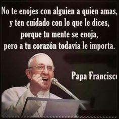Palabras Del Santo Papa Francisco ~:~ Don't Get Angry at Someone Whom You Love, and Be Careful With What You Say to Them, Because Your Mind May Get Angry, But to Your Heart It Still Matters ! Papa Francisco Frases, San Francisco, Favorite Quotes, Best Quotes, Papa Quotes, Hello Quotes, Pope Francis, Spanish Quotes, Positive Thoughts