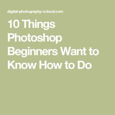 10 Things Photoshop Beginners Want to Know How to Do
