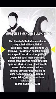 """Treat women nicely / Aurto se achcha sulook karo.....  Hadith Roman Urdu: Abu Hurairah Radiallahu anhu se rivayat hai ki RasoollAllah Sallallahu Alaihi Wa sallam ne farmaya: """"Aurton se achcha suluk karo kyunki aurat pasli se paida ki gayee hai pasli mein bhi sabse jiyada teda upar ka hissa hota hai agar koi shaksh usey bilkul seedhi karna chahe to usey tod kar rahega aur agar usey waisa hi chor de to hamesha tedi hi rah jayegi isliye aurton se achcha suluk karo."""" [Sahih Bukhari, 3331]"""