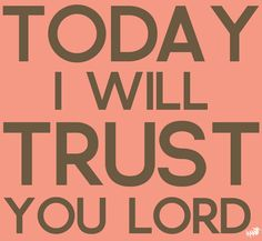 Today I will TRUST you Lord.  http://www.wacc.net  Whittier Area Community Church