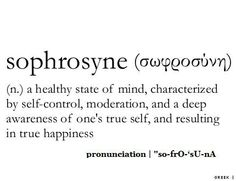 sophrosyne- a healthy state of mind, characterized by self-control, moderation, and a deep awareness of one's true self, and resulting in true happiness