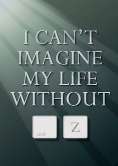 I can't imagine my life without ...