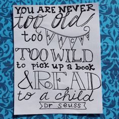 """""""You are never too old, too wacky, too wild, to pick up a book and read to a child."""" - Dr Suess"""
