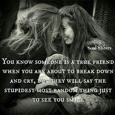 You know someons is a true friend when you are about to break down and cry, but they will say the stupidest most random thing just to see you smile.