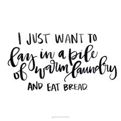 I just want to lay in a bed of warm laundry and eat bread.