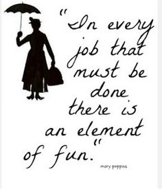 """In every job that must be done there is an element of fun"" Mary Poppins"