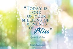 Today is one of your millions of moments of bliss. ~Kimberley Blaine  #inspiration #bliss #life  @Simple Reminders