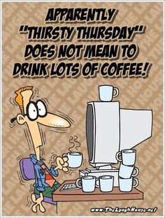Thirsty Thursday!  You know, I really thought the complete opposite. No wonder why I don't sleep on the weekends when I want to! LOL
