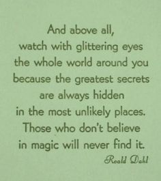 and above all, watch with glittering eyes the whole world around you because the greatest secrets are always hidden in the most unlikely places. those who don't believe in magic will never find it.