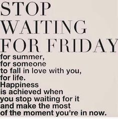 Inspirational Picture Quotes...: Stop waiting for Friday.