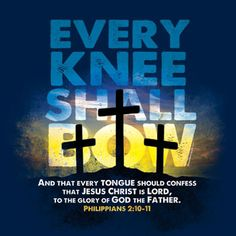 So that at the name of Jesus every knee should bow, in heaven and on earth and under the earth, and every tongue confess that Jesus Christ is Lord, to the glory of God the Father. Philippians 2:10-11 (esv)