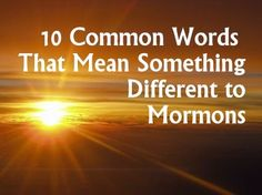 10 Common Words That Mean Something Different to Mormons | Aggieland Mormons These amazing words have blessed me in my life, making every day just a bit brighter. :)