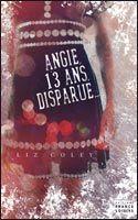 """""""Angie, 13 ans, disparue"""", de Liz Coley, France Loisirs. Voilà un livre que je n'ai pas réussi à poser avant de l'avoir fini ! Angie, 13 ans, part en camp scout. Quand elle rentre chez elle, après s'être perdue dans la forêt, elle ne comprend pas la réaction de ses parents. Elle a disparu pendant 3 ans, et n'a aucun souvenir de cette période. Pourtant la glace lui dit que ses parents lui disent la vérité... Que s'est-il passé ???"""