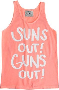 Suns Out Guns Out!!   I know this is a mans shirt but I totally want it!!!