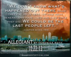 """Allegiant ( Divergent Series) by Veronica Roth quote. Comes out Oct So close! """"We don't know what's happened out there since they put us in here, or how many generations have lived and died since they did. We could be the last people left. Divergent Fandom, Divergent Trilogy, Divergent Insurgent Allegiant, Allegiant Quotes, Divergent Quotes, Entertainment Weekly, Veronica Roth, The Fault In Our Stars, Book Nerd"""