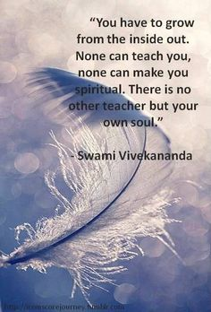 """""""Du musst von Innen nach Aussen wachsen. Niemand kann es Dir lehren, niemand kann dich spirituell machen. Es gibt keinen anderen Lehrer als deine eigene Seele"""