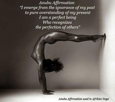I emerge from the ignorance of my past to pure over standing of my present. I am a perfect being who recognizes the perfection of others ~ Anuba Affirmation used in African Yoga