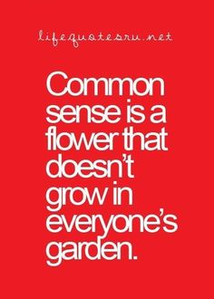 Common sense is a flower that doesn't grow in everyone's garden. LOVE THIS!