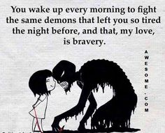 You wake up every morning to fight the same demons that left you so tired the night before, and that, my love, is bravery