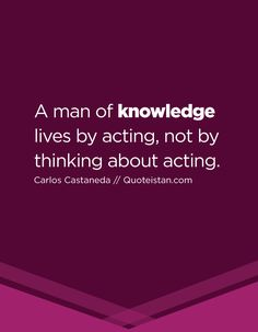 A man of knowledge lives by acting, not by thinking about acting. Carlos Castaneda, Knowledge Quotes, Quote Of The Day, Me Quotes, Acting, Inspirational Quotes, Thing 1, Wisdom, Thoughts