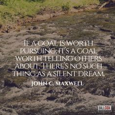 """""""If a goal is worth pursuing, it's a goal worth telling others about. There's no such thing as a silent dream."""" John C Maxwell"""
