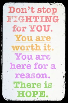 Don't stop fighting for you. You are worth it. You are here for a reason. There is hope.  YES!    KEEP THE FAITH!   Praying for the day a cure is found for all those suffering...  OXOXOXOO