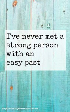 Strong people aren't built on easy pasts!