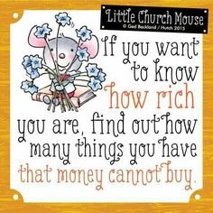 If you want to know how rich you are, find out how many things you have that money cannot Buy...Little Church Mouse 21 March 2015.