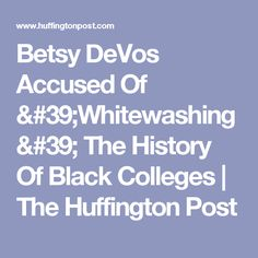 Betsy DeVos Accused Of 'Whitewashing' The History Of Black Colleges | The Huffington Post