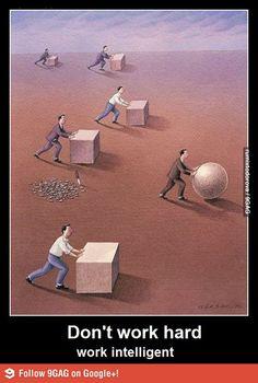 Don't work hard, work smart.