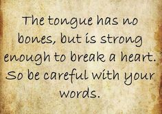 The tongue has no bones, but is strong enough to break a heart. So be careful with your words.