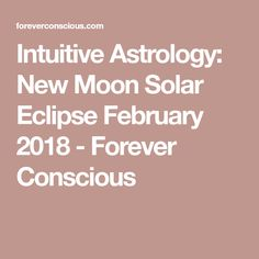 Intuitive Astrology: New Moon Solar Eclipse February 2018 - Forever Conscious
