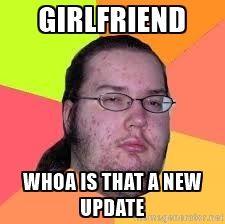 Nerd meme - girlfriend whoa is that a new update