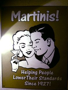 Martinis: helping people lower their standards since 1927!