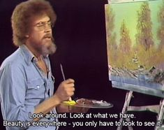Beauty is everywhere - you only have to look to see . 20 Essential Life Lessons From Bob Ross