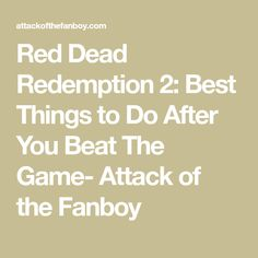 Red Dead Redemption 2: Best Things to Do After You Beat The Game- Attack of the Fanboy Things To Do, Good Things, The End Game, Fishing Guide, Red Dead Redemption, Beats, Games, Things To Make, Gaming