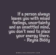 If a person always leaves you with mixed feelings, uncertainty and an unsettled mind, you don't need to place your energy there. - Reyna Biddy