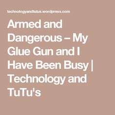 Armed and Dangerous – My Glue Gun and I Have Been Busy | Technology and TuTu's