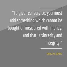 """""""To give real service, you must add something which cannot be bought or measured with money, and that is sincerity and integrity."""" Douglas Adams"""