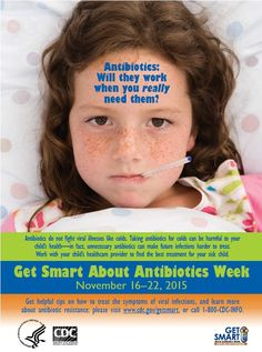Get Smart about Antibiotics Week is November 16-22, 2015. Taking antibiotics for colds can be harmful for your child's health and unnecessary antibiotics can make future infections harder to treat.