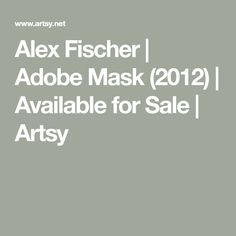 Alex Fischer | Adobe Mask (2012) | Available for Sale | Artsy