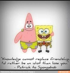 """Knowledge cannot replace friendship.  I'd rather be an idiot than lose you."" ~Patrick Star"