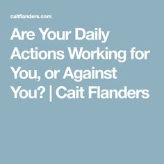 Are Your Daily Actions Working for You, or Against You? | Cait Flanders